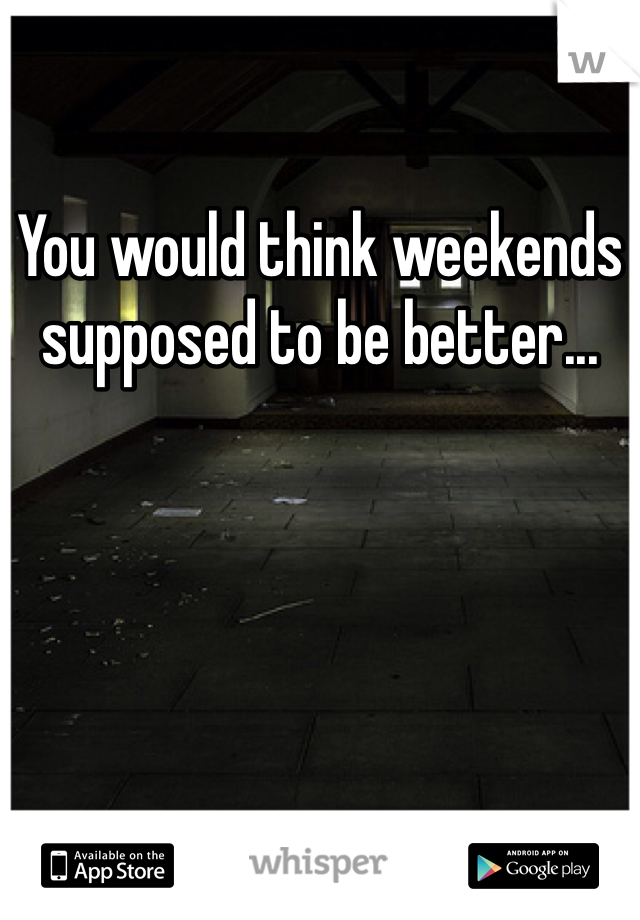 You would think weekends supposed to be better...