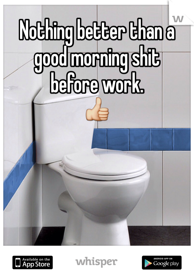 Nothing better than a good morning shit before work. 👍