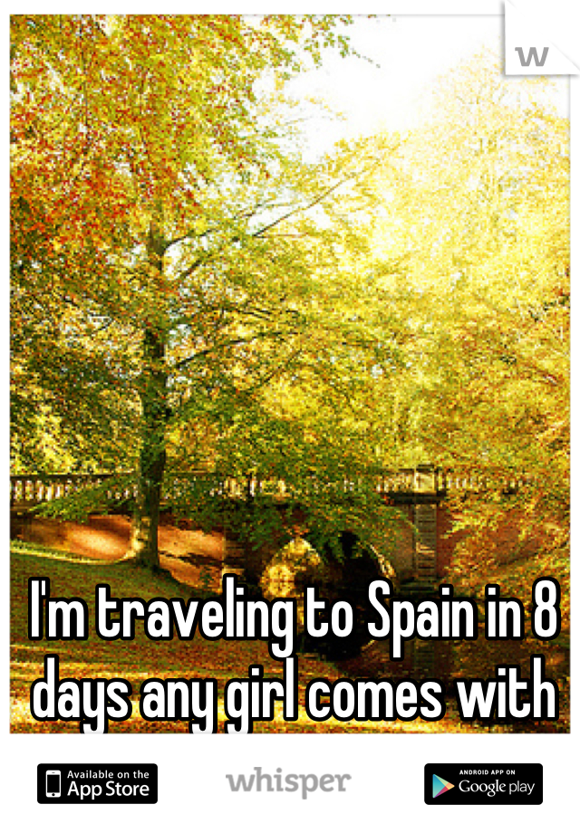 I'm traveling to Spain in 8 days any girl comes with me?