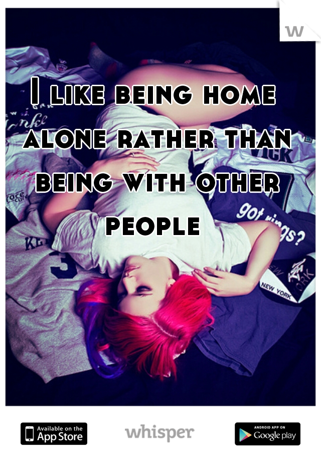 I like being home alone rather than being with other people