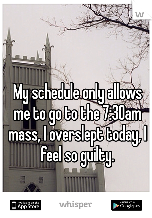 My schedule only allows me to go to the 7:30am mass, I overslept today, I feel so guilty.