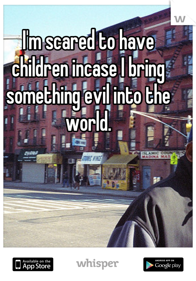 I'm scared to have children incase I bring something evil into the world.