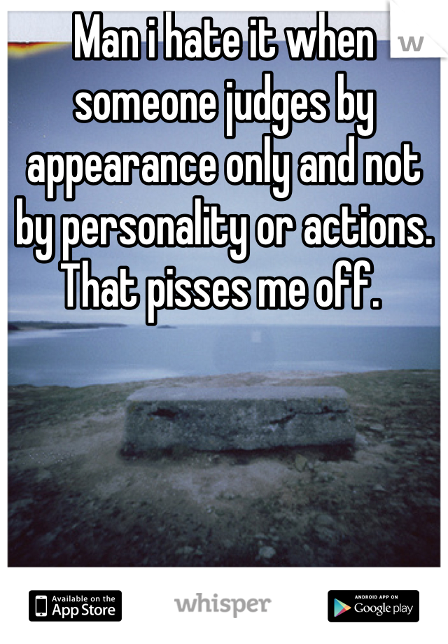 Man i hate it when someone judges by appearance only and not by personality or actions.  That pisses me off.