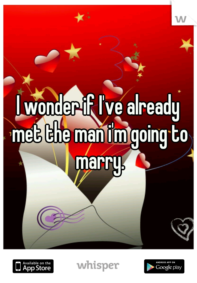 I wonder if I've already met the man i'm going to marry.