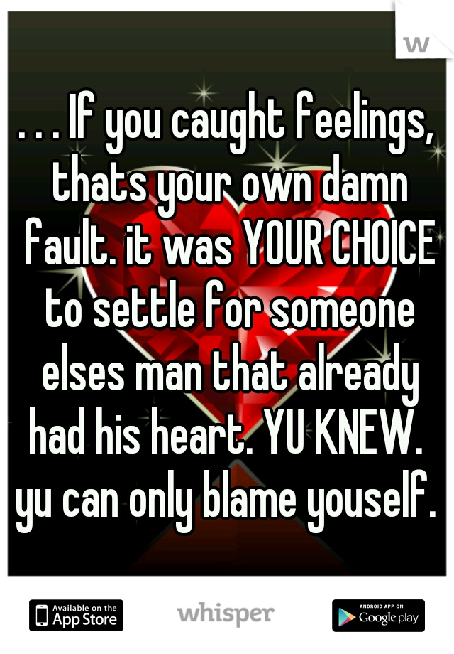 . . . If you caught feelings, thats your own damn fault. it was YOUR CHOICE to settle for someone elses man that already had his heart. YU KNEW.  yu can only blame youself.