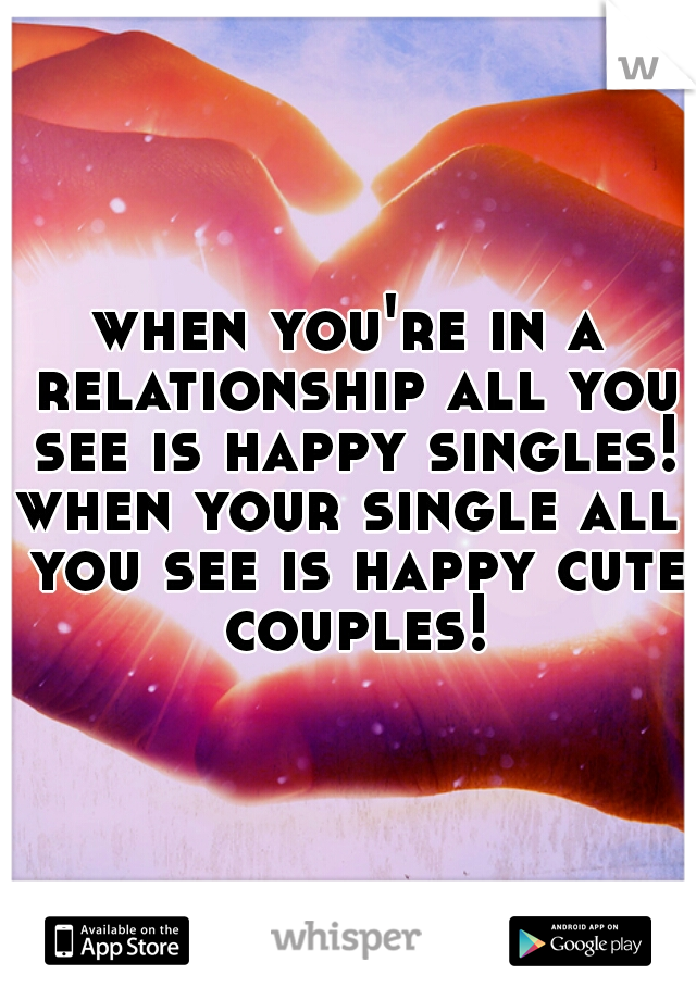 when you're in a relationship all you see is happy singles!  when your single all you see is happy cute couples!