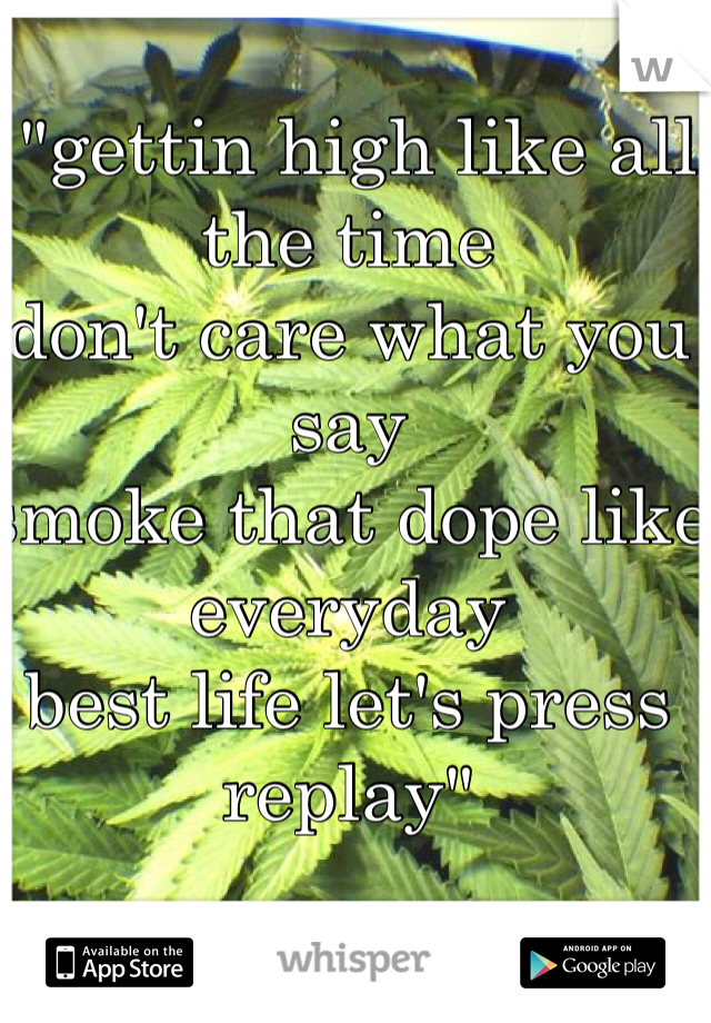 """""""gettin high like all the time don't care what you say smoke that dope like everyday best life let's press replay"""""""