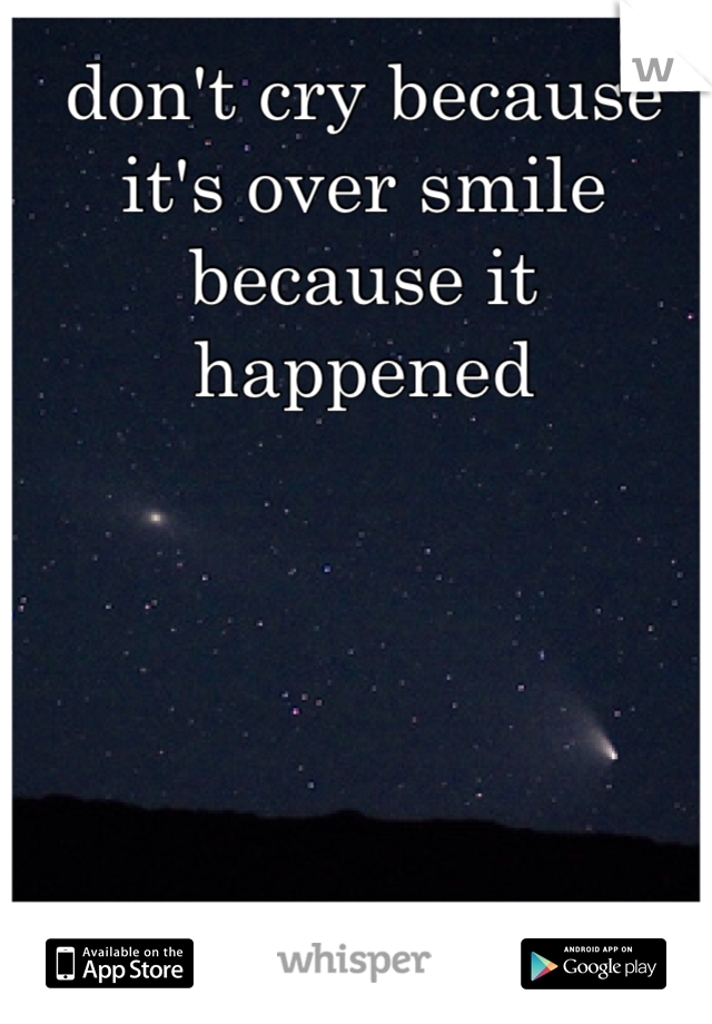 don't cry because it's over smile because it happened