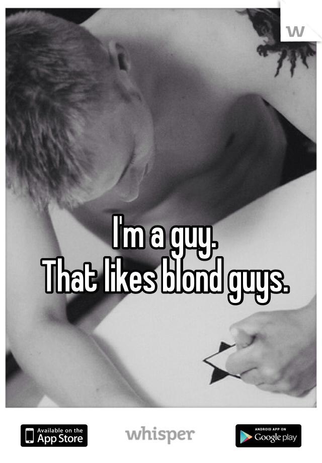 I'm a guy.  That likes blond guys.