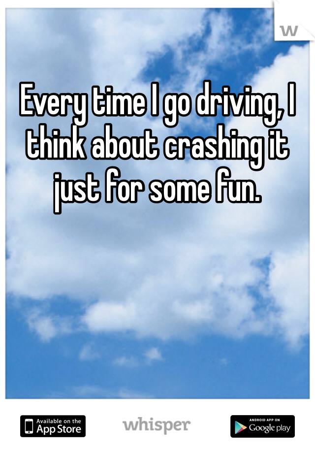 Every time I go driving, I think about crashing it just for some fun.