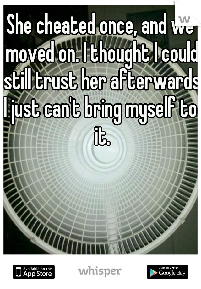 She cheated once, and we moved on. I thought I could still trust her afterwards.  I just can't bring myself to it.