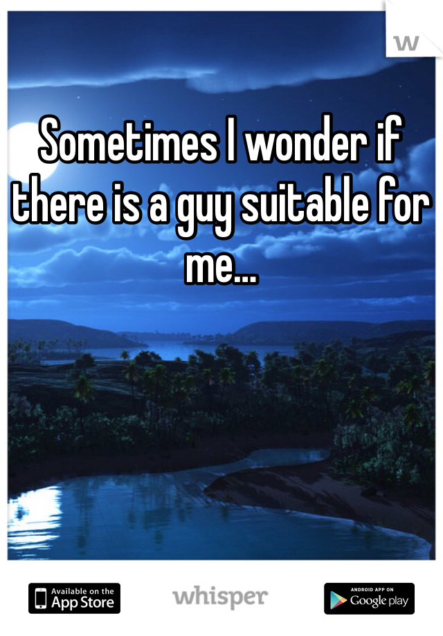 Sometimes I wonder if there is a guy suitable for me…