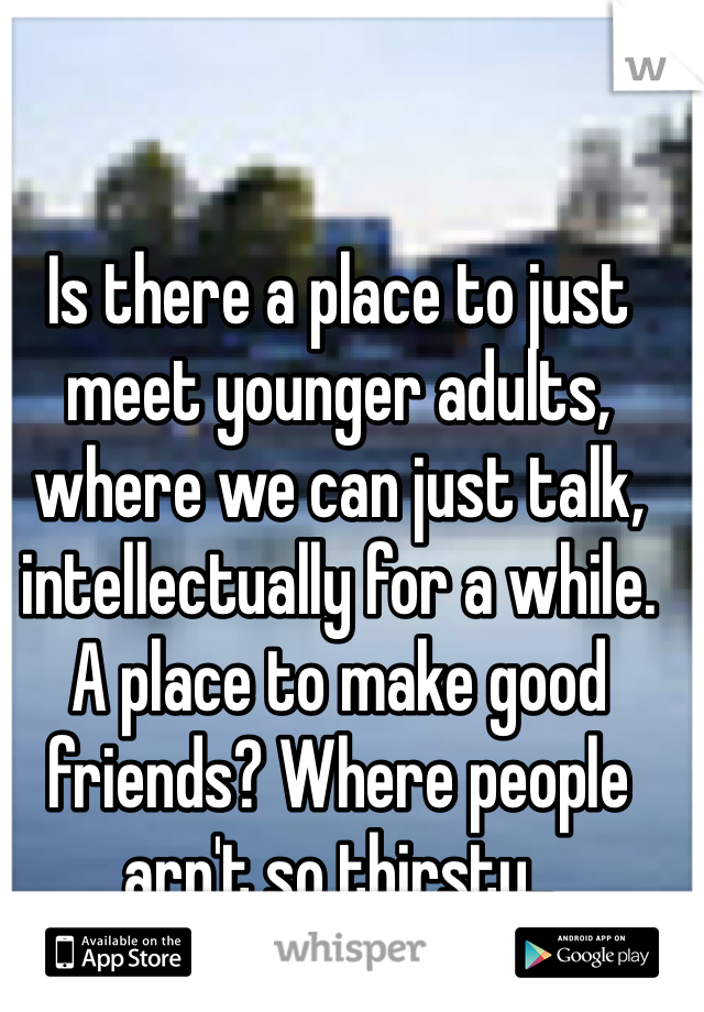 Is there a place to just meet younger adults, where we can just talk, intellectually for a while. A place to make good friends? Where people arn't so thirsty..