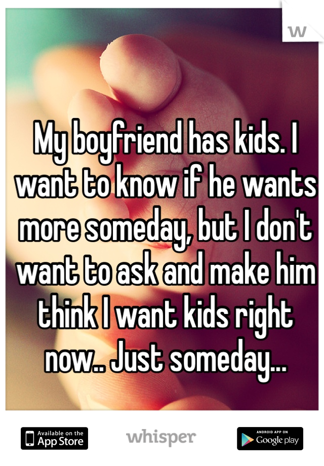 My boyfriend has kids. I want to know if he wants more someday, but I don't want to ask and make him think I want kids right now.. Just someday...