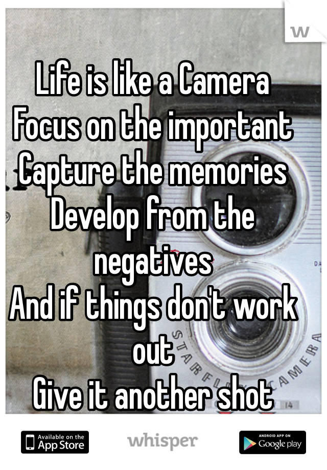 Life is like a Camera  Focus on the important Capture the memories  Develop from the negatives  And if things don't work out  Give it another shot