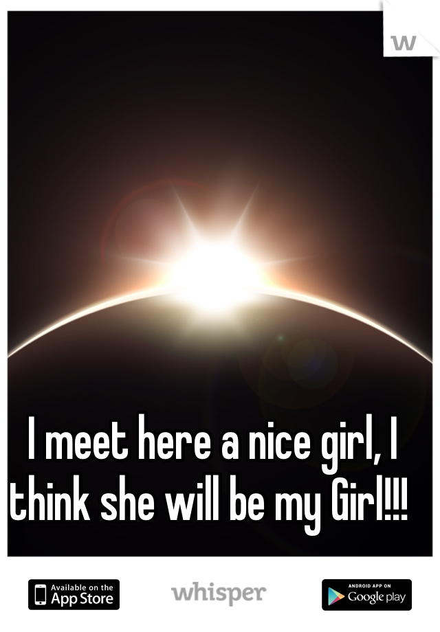 I meet here a nice girl, I think she will be my Girl!!!