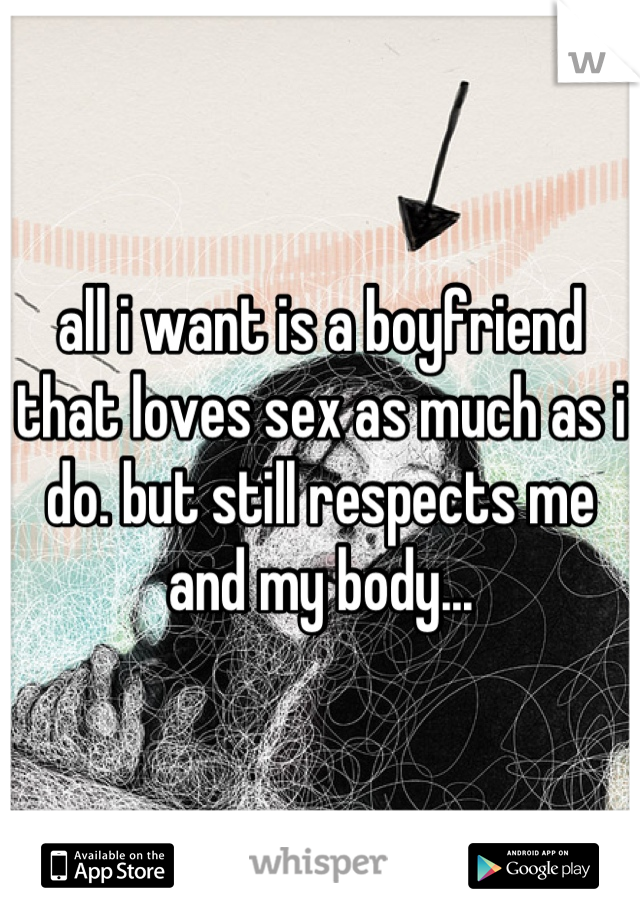 all i want is a boyfriend that loves sex as much as i do. but still respects me and my body...