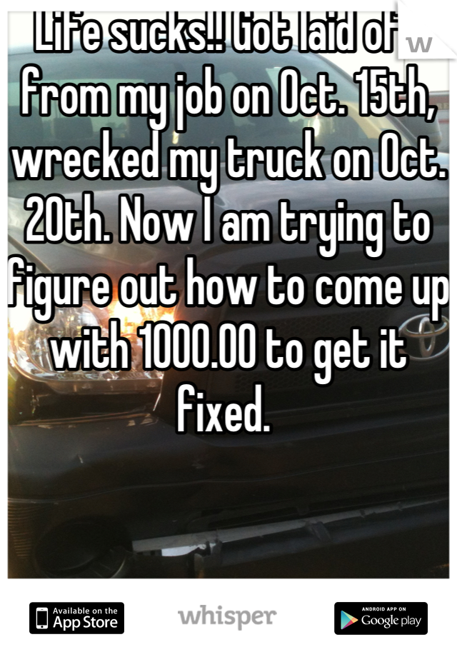 Life sucks!! Got laid off from my job on Oct. 15th, wrecked my truck on Oct. 20th. Now I am trying to figure out how to come up with 1000.00 to get it fixed.