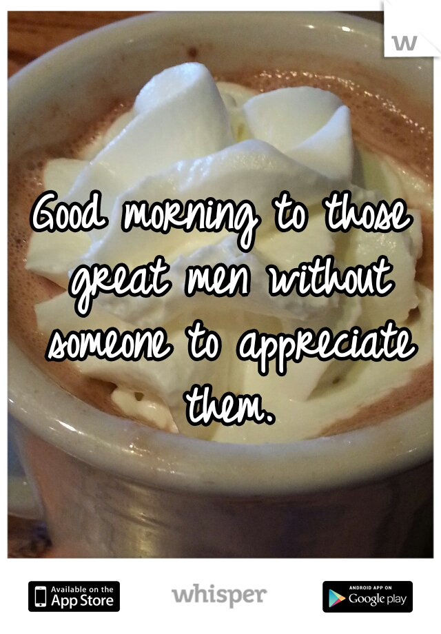 Good morning to those great men without someone to appreciate them.