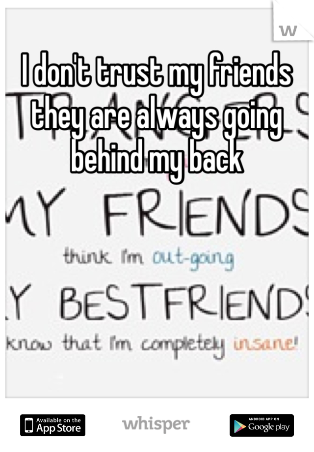 I don't trust my friends they are always going behind my back