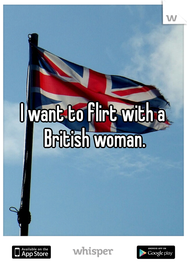 I want to flirt with a British woman.