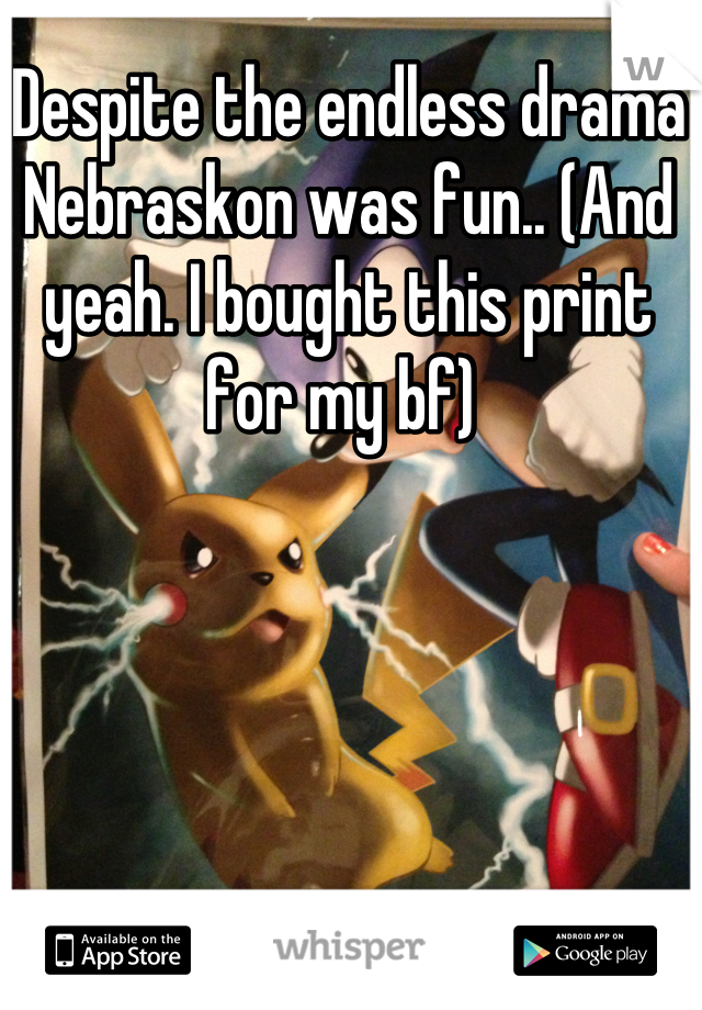 Despite the endless drama Nebraskon was fun.. (And yeah. I bought this print for my bf)