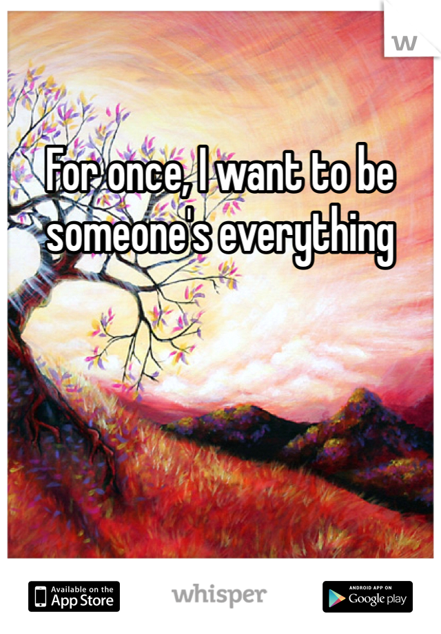 For once, I want to be someone's everything