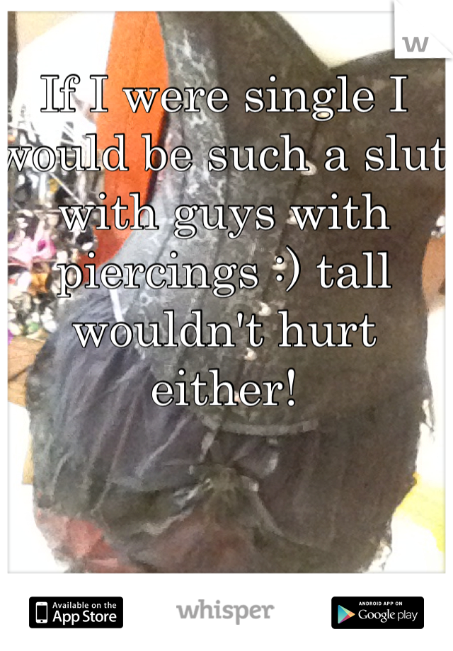 If I were single I would be such a slut with guys with piercings :) tall wouldn't hurt either!