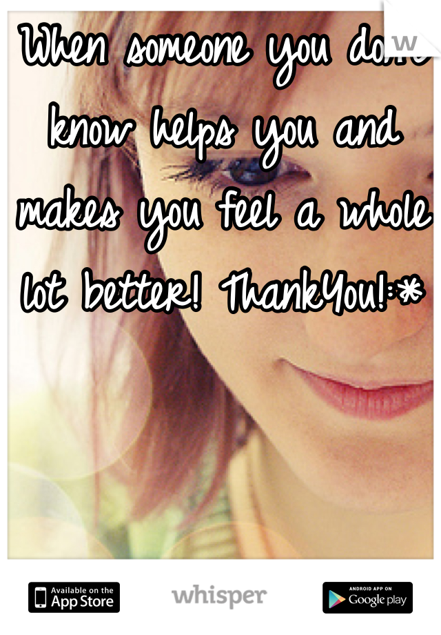 When someone you don't know helps you and makes you feel a whole lot better! ThankYou!:*