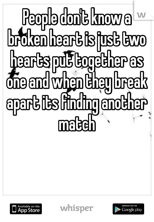 People don't know a broken heart is just two hearts put together as one and when they break apart its finding another match