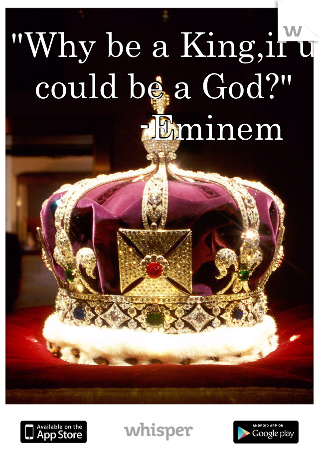 """""""Why be a King,if u could be a God?""""           -Eminem"""