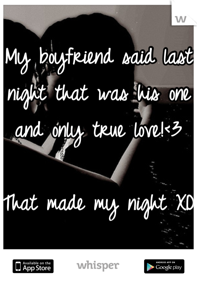 My boyfriend said last night that was his one and only true love!<3  That made my night XD
