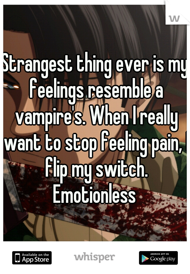 Strangest thing ever is my feelings resemble a vampire's. When I really want to stop feeling pain, I flip my switch. Emotionless