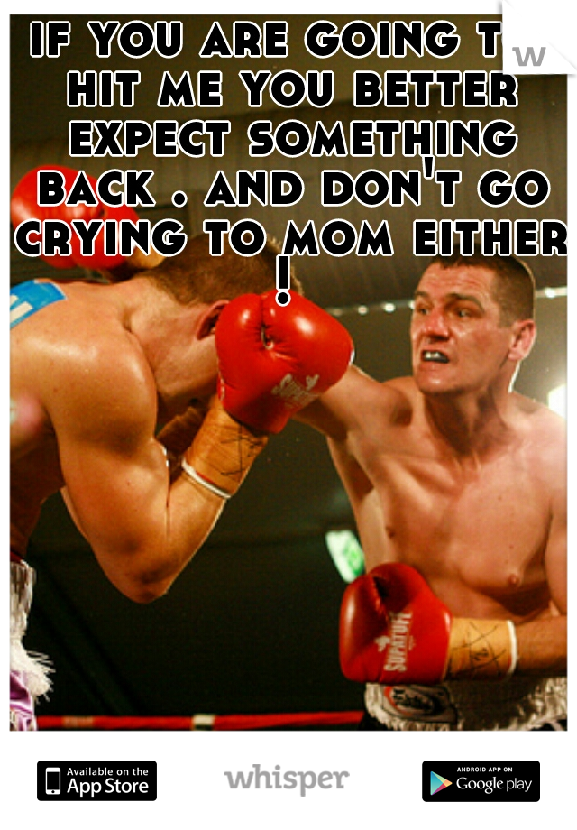 if you are going to hit me you better expect something back . and don't go crying to mom either !