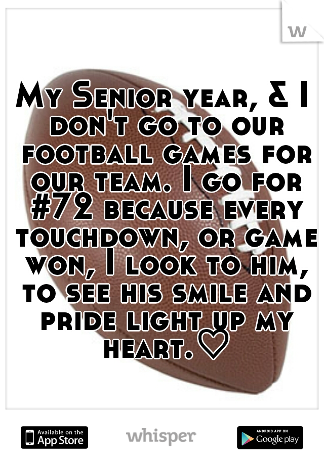 My Senior year, & I don't go to our football games for our team. I go for #72 because every touchdown, or game won, I look to him, to see his smile and pride light up my heart.♡