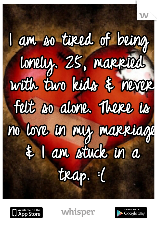 I am so tired of being lonely. 25, married with two kids & never felt so alone. There is no love in my marriage & I am stuck in a trap. :(