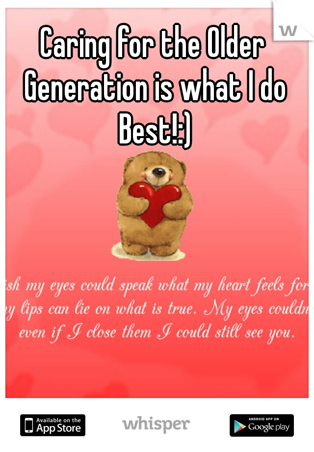 Caring for the Older Generation is what I do Best!:)