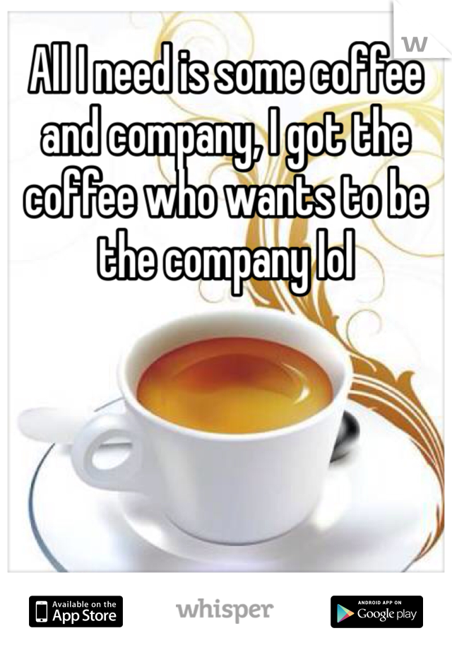 All I need is some coffee and company, I got the coffee who wants to be the company lol