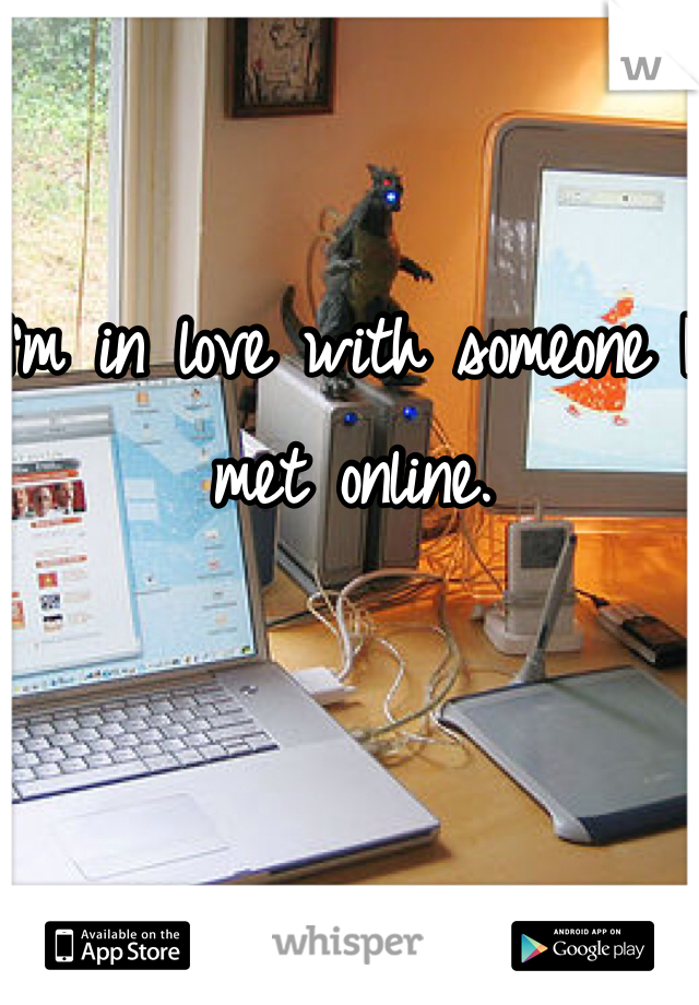I'm in love with someone I met online.