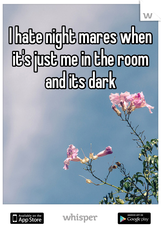 I hate night mares when it's just me in the room and its dark