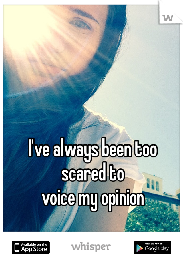 I've always been too       scared to  voice my opinion