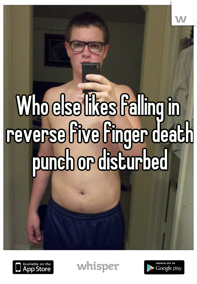 Who else likes falling in reverse five finger death punch or disturbed