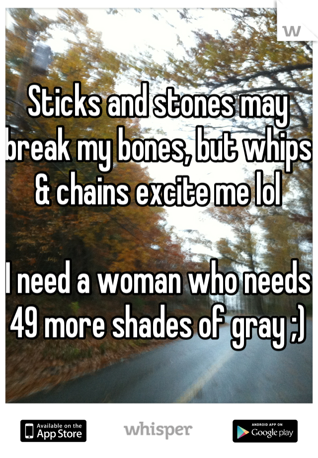 Sticks and stones may break my bones, but whips & chains excite me lol  I need a woman who needs 49 more shades of gray ;)