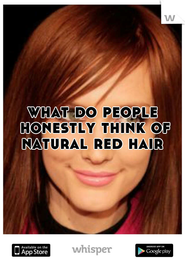 what do people honestly think of natural red hair