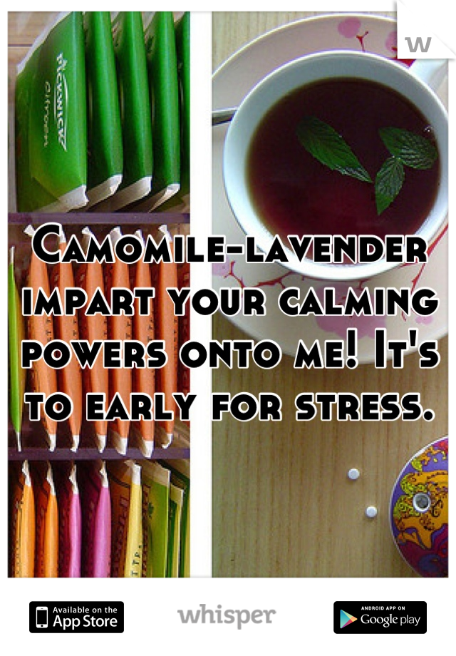 Camomile-lavender impart your calming powers onto me! It's to early for stress.