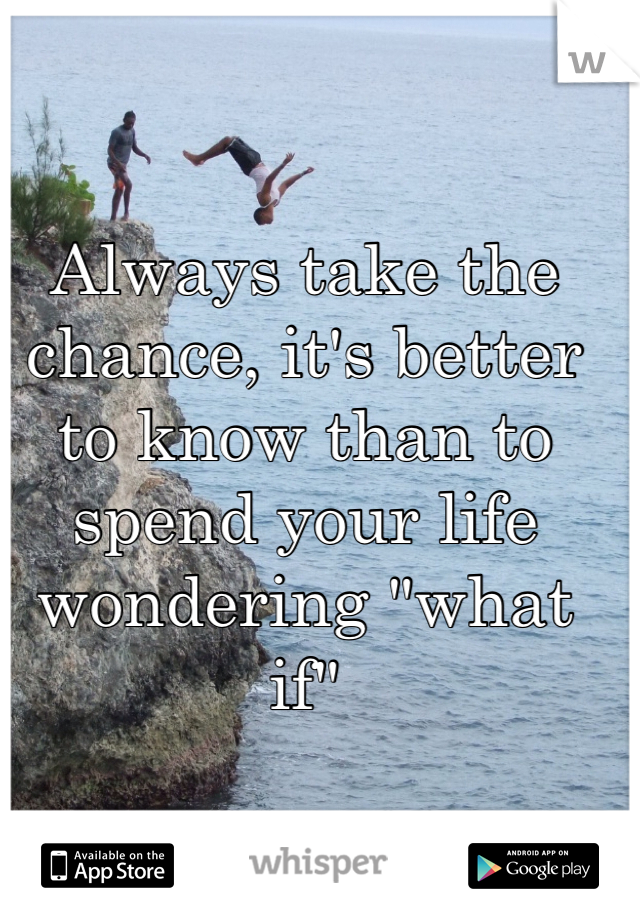 "Always take the chance, it's better to know than to spend your life wondering ""what if"""