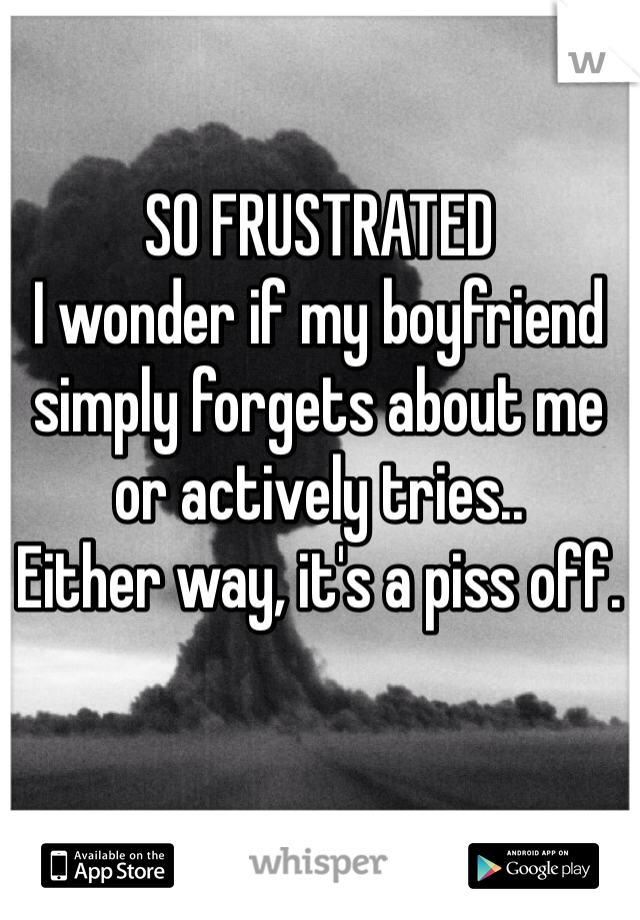 SO FRUSTRATED I wonder if my boyfriend simply forgets about me or actively tries.. Either way, it's a piss off.