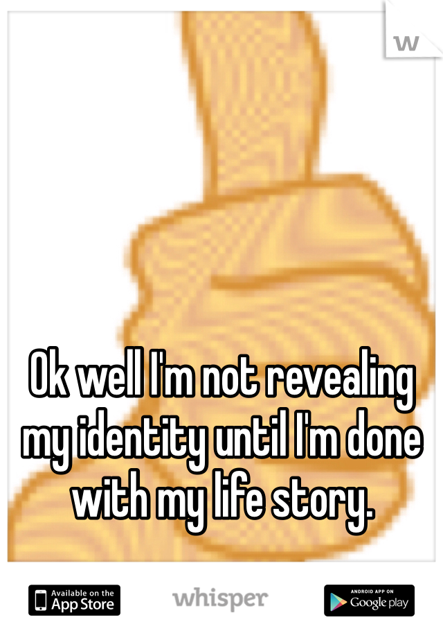 Ok well I'm not revealing my identity until I'm done with my life story.