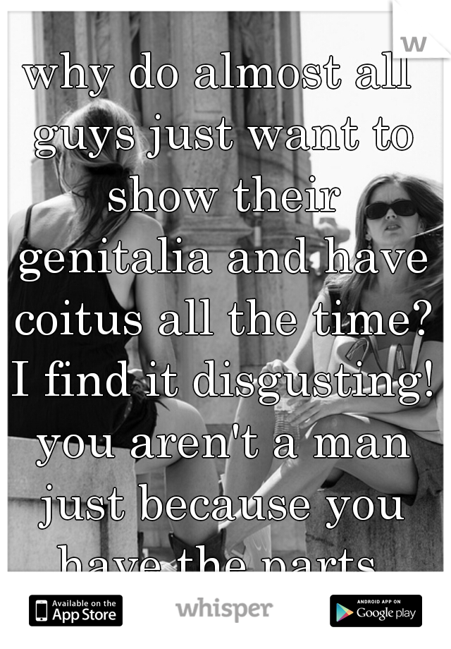 why do almost all guys just want to show their genitalia and have coitus all the time? I find it disgusting! you aren't a man just because you have the parts.