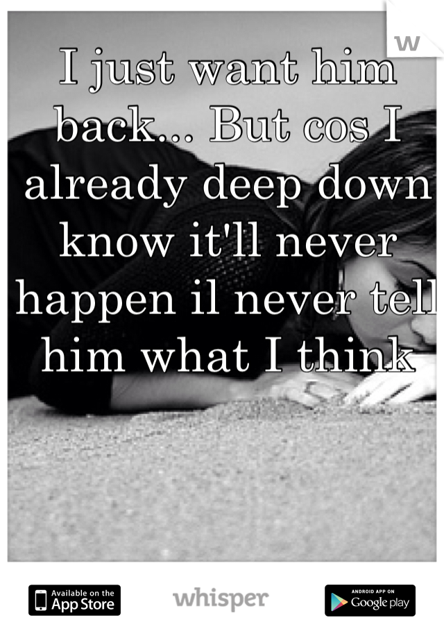 I just want him back... But cos I already deep down know it'll never happen il never tell him what I think